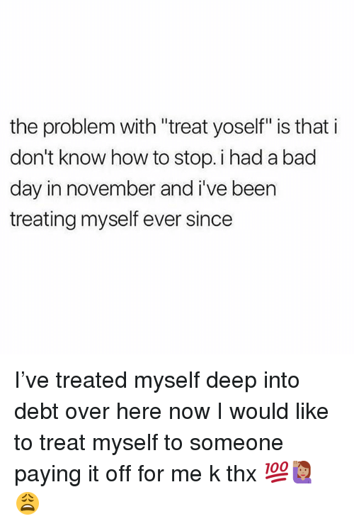 """Bad, Bad Day, and Memes: the problem with """"treat yoself"""" is that i  don't know how to stop. i had a bad  day in november and i've been  treating myself ever since I've treated myself deep into debt over here now I would like to treat myself to someone paying it off for me k thx 💯🙋🏽😩"""