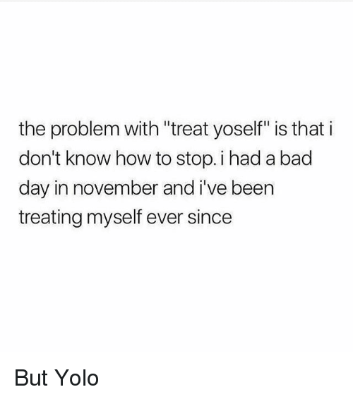 "Bad, Bad Day, and Memes: the problem with ""treat yoself"" is that i  don't know how to stop. i had a bad  day in november and i've been  treating myself ever since But Yolo"