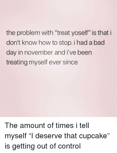 """Bad, Bad Day, and Control: the problem with """"treat yoself"""" is that i  don't know how to stop. i had a bad  day in november and i've been  treating myself ever since The amount of times i tell myself """"I deserve that cupcake"""" is getting out of control"""