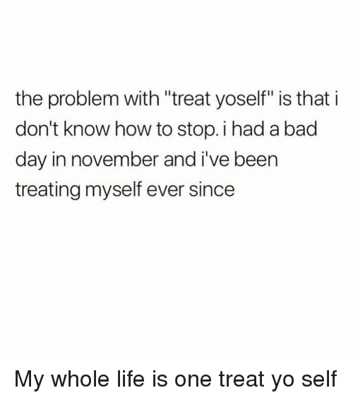 "Bad, Bad Day, and Life: the problem with ""treat yoself"" is that i  don't know how to stop. i had a bad  day in november and i've been  treating myself ever since My whole life is one treat yo self"