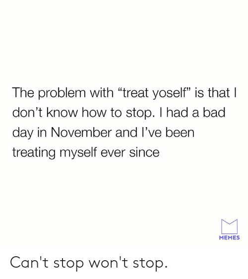 "Bad, Bad Day, and Dank: The problem with ""treat yoself"" is that I  don't know how to stop. I had a bad  day in November and l've been  treating myself ever since  60  13  MEMES Can't stop won't stop."