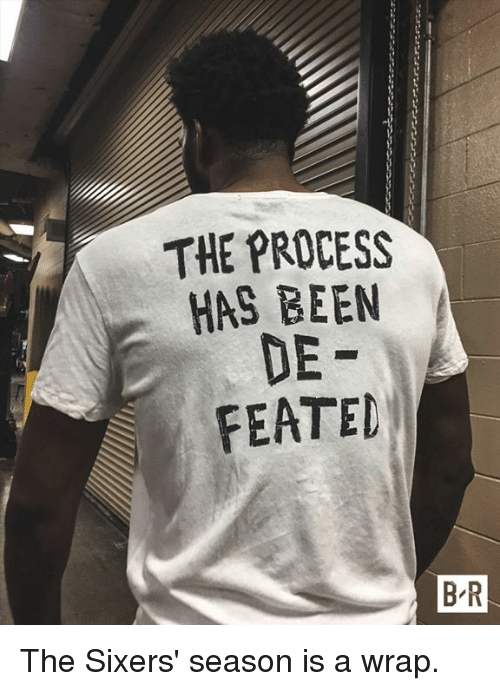 Sixers, Been, and Season: THE PROCESS  HAS BEEN  DE  FEATED  B-R The Sixers' season is a wrap.