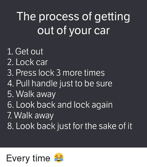 Memes, Time, and Back: The process of getting  out of your car  1. Get out  2. Lock car  3. Press lock 3 more times  4. Pull handle just to be sure  5. Walk away  6. Look back and lock again  7. Walk away  8. Look back just for the sake of it Every time 😂