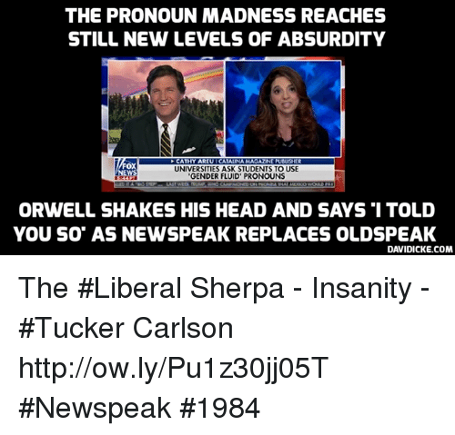 """Head, Memes, and Http: THE PRONOUN MADNESS REACHES  STILL NEW LEVELS OF ABSURDITY  CATHY AREU I CATALINA MAGAZIN[ PUBLISHER  UNIVERSITIES ASK STUDENTS TO USE  GENDER FLUID' PRONOUNS  ox  ORWELL SHAKES HIS HEAD AND SAYS 1 TOLD  YOU SO"""" AS NEWSPEAK REPLACES OLDSPEAK  DAVIDICKE.COM The #Liberal Sherpa - Insanity - #Tucker Carlson http://ow.ly/Pu1z30jj05T #Newspeak #1984"""