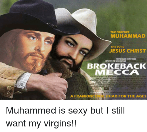 Jesus, Sexy, and Muhammad: THE PROPHET  MUHAMMAD  THE LORD  JESUS CHRIST  LT  BROKEBACK  MECCA  A FRANKINCENSE  JIHAD FOR THE AGES Muhammed is sexy but I still want my virgins!!