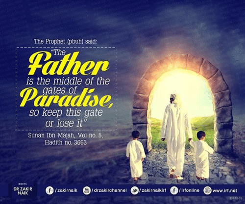 "Memes, Paradise, and The Middle: The Prophet (pbuh) said:  The  Falher  Paradise,  is the middle of the  gates of  so keep this gate  or lose it""  Sunan Ibn Majah, Vol no. 5,  Hadith no. 3663  02015  DR ZAKIR  NAIK  o/Zakirnaik  9/drzakirchannel  D/zakírnaikirt  。/irfonline  @www.irt.net"