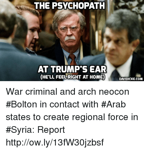 Memes, Home, and Http: THE PSYCHOPATHK  AT TRUMP'S EAR  (HE'LL FEEL RIGHT AT HOME)DCK OM  DAVIDICKE.COM War criminal and arch neocon #Bolton in contact with #Arab states to create regional force in #Syria: Report http://ow.ly/13fW30jzbsf