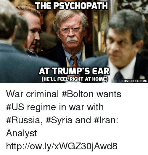 Memes, Home, and Http: THE PSYCHOPATHK  AT TRUMP'S EAR  (HE'LL FEEL RIGHT AT HOME)DCK OM  DAVIDICKE.COM War criminal #Bolton wants #US regime in war with #Russia, #Syria and #Iran: Analyst http://ow.ly/xWGZ30jAwd8