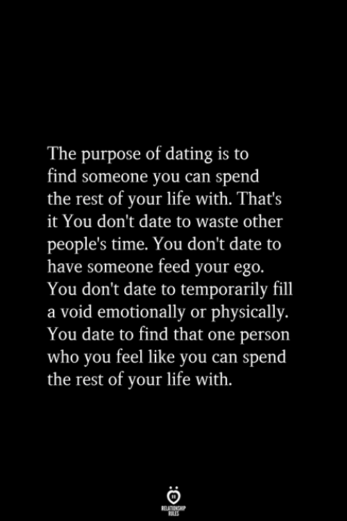 Dating, Life, and Date: The purpose of dating is to  find someone you can spend  the rest of your life with. That's  it You don't date to waste other  people's time. You don't date to  have someone feed your ego.  You don't date to temporarily fill  a void emotionally or physically.  You date to find that one person  who you feel like you can spend  the rest of your life with.  RELATIONSHIP  ES