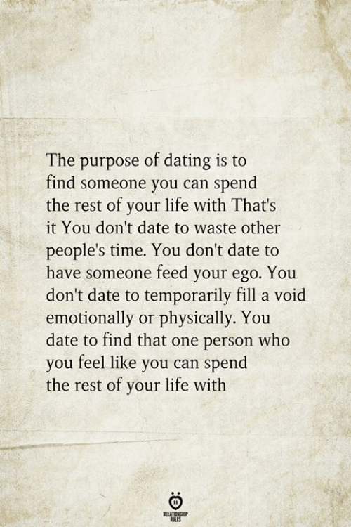 Dating, Life, and Date: The purpose of dating is to  find someone you can spend|  the rest of your life with That's  it You don't date to waste other  people's time. You don't date to  have someone feed your ego. You  don't date to temporarily fill a void  emotionally or physically. You  date to find that one person who  you feel like you can spend  the rest of your life with  RELATIONSHIP  ES