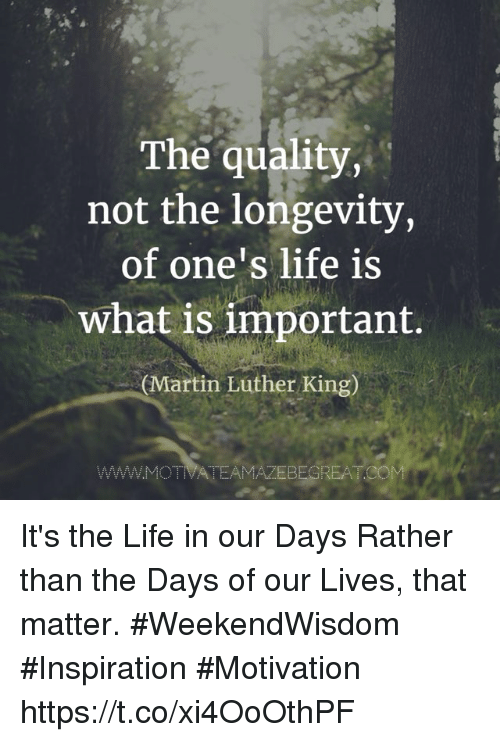 Life, Martin, and Memes: The quality,  not the longevity,  of one's life is  what is important.  (Martin Luther King)  WWW.MOTIVATEAMAZEBEGREATCOM It's the Life in our Days Rather than the Days of our Lives, that matter.  #WeekendWisdom #Inspiration #Motivation https://t.co/xi4OoOthPF
