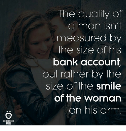 Bank, Smile, and Arm: The quality of  a man isn't  measured by  the size of his  bank account  but rather by the  size of the smile  of the woman  on his arm  RELATIONSHIP  RULES