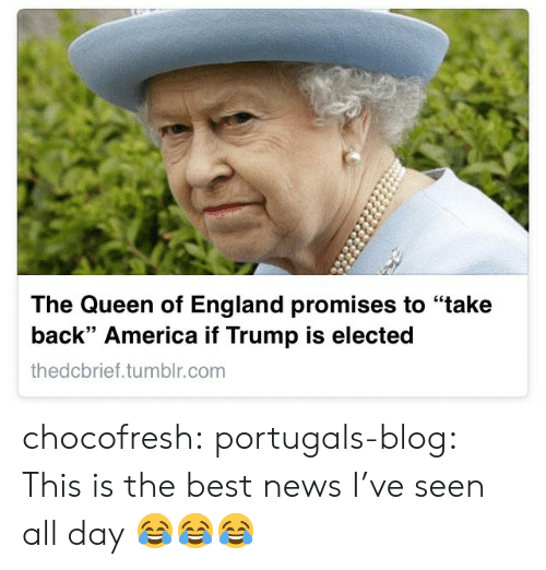 """America, England, and News: The Queen of England promises to """"take  back"""" America if Trump is elected  thedcbrief.tumblr.com chocofresh:  portugals-blog:  This is the best news I've seen all day   😂😂😂"""