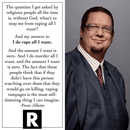 God, Zero, and Rape: The question I get asked by  religious people all the time  is, without God, what's to  stop me from raping all I  want?  And my answer is:  I do rape all I want.  And the amount I want is  zero. And I do murder all I  want, and the amount I want  is zero. The fact that these  people think that if they  didn't have this person  watching over them that they  would go on killing, raping  rampages is the most self-  damning thing I can imagine  -Penn Jillette