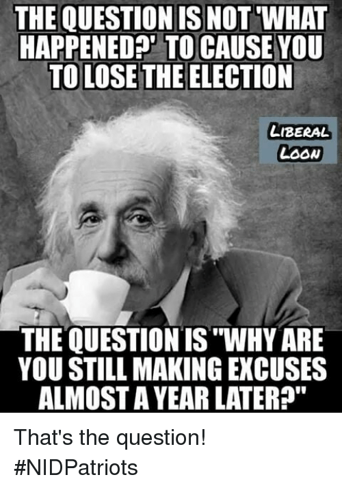 "Memes, 🤖, and Liberal: THE QUESTION IS NOT WHAT  HAPPENEDA' TO CAUSE YOU  TO LOSE THE ELECTION  LIBERAL  LOOw  THE QUESTION IS ""WHY ARE  YOU STILL MAKING EXCUSES  ALMOST A YEAR LATER?"" That's the question! #NIDPatriots"