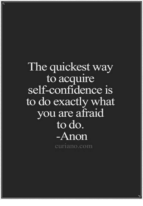 Confidence, Com, and You: The quickest way  to acquire  self-confidence is  to do exactly what  you are afraid  to do  Anon  curiano.com