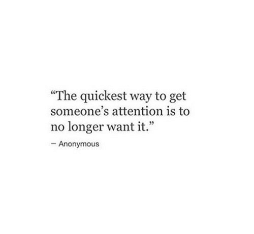 """Anonymous, Get, and Attention: """"The quickest way to get  someone's attention is to  no longer want it.""""  -Anonymous"""