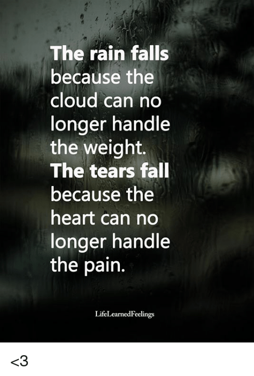 Fall, Memes, and Cloud: The rain falls  because the  cloud can no  longer handle  the weight.  The tears fall  because the  heart can no  longer handle  the pain  LifeLearnedFeelings <3