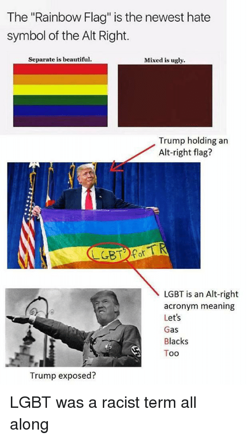 """Beautiful, Lgbt, and Ugly: The """"Rainbow Flag"""" is the newest hate  symbol of the Alt Right.  Separate is beautiful.  Mixed is ugly.  Trump holding an  Alt-right flag?  LGBT is an Alt-right  acronym meaning  Let's  Gas  Blacks  Too  Trump exposed?"""