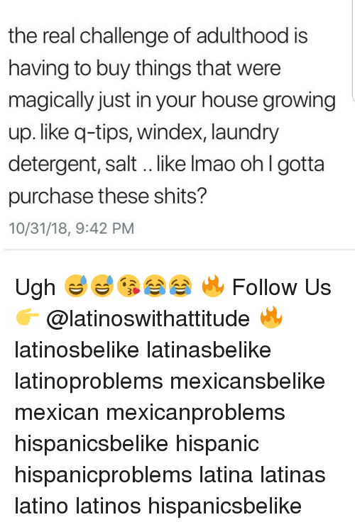 Growing Up, Latinos, and Laundry: the real challenge of adulthood is  having to buy things that were  magically just in your house growing  up. like q-tips, windex, laundry  detergent, salt.. like Imao oh I gotta  purchase these shits?  10/31/18, 9:42 PM Ugh 😅😅😘😂😂 🔥 Follow Us 👉 @latinoswithattitude 🔥 latinosbelike latinasbelike latinoproblems mexicansbelike mexican mexicanproblems hispanicsbelike hispanic hispanicproblems latina latinas latino latinos hispanicsbelike