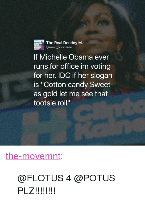 "Candy, Destiny, and Michelle Obama: The Real Destiny M.  @sweet _novacanee  If Michelle Obama ever  runs for office im voting  for her. IDC if her slogan  is ""Cotton candy Sweet  as gold let me see that  tootsie roll"" <p><a class=""tumblr_blog"" href=""http://the-movemnt.tumblr.com/post/151766368436"">the-movemnt</a>:</p> <blockquote> <p>@FLOTUS 4 @POTUS PLZ!!!!!!!!</p> </blockquote>"
