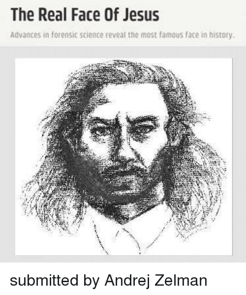 The Real Face Of Jesus Advances In Forensic Science Reveal The Most Famous Face In History Submitted By Andrej Zelman Jesus Meme On Me Me