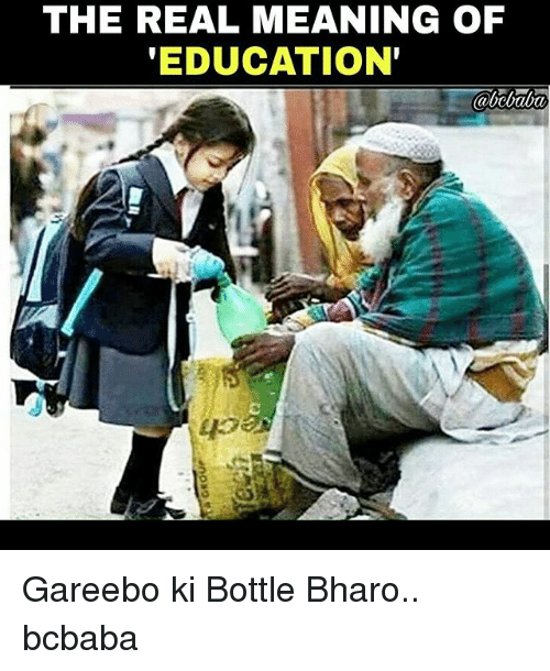 Memes, Meaning, and The Real: THE REAL MEANING OF  'EDUCATION Gareebo ki Bottle Bharo.. bcbaba