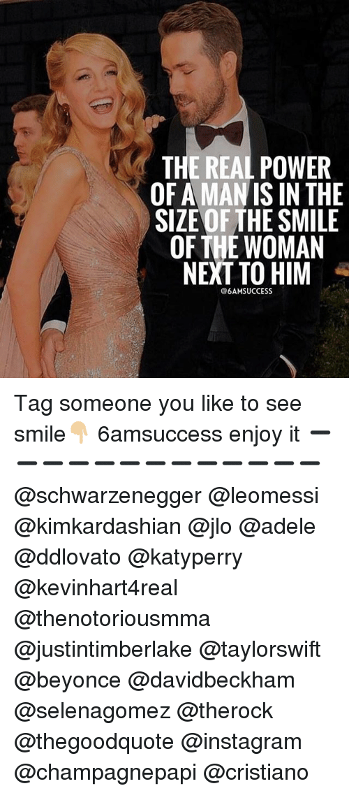 Adele, Beyonce, and Instagram: THE REAL POWER  OF A MAN ISIN THE  SIZE OF THE SMILE  OF THE WOMAN  NEXT TO HIM  @6AMSUCCESS Tag someone you like to see smile👇🏼 6amsuccess enjoy it ➖➖➖➖➖➖➖➖➖➖➖➖➖ @schwarzenegger @leomessi @kimkardashian @jlo @adele @ddlovato @katyperry @kevinhart4real @thenotoriousmma @justintimberlake @taylorswift @beyonce @davidbeckham @selenagomez @therock @thegoodquote @instagram @champagnepapi @cristiano