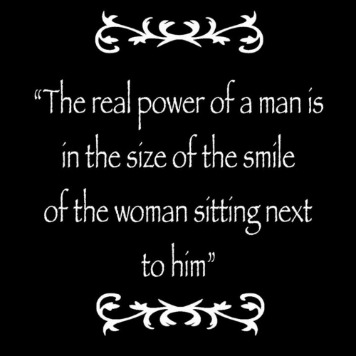 """Power, Smile, and The Real: The real power ofa man is  in the size of the smile  of the woman sitting next  to him"""""""