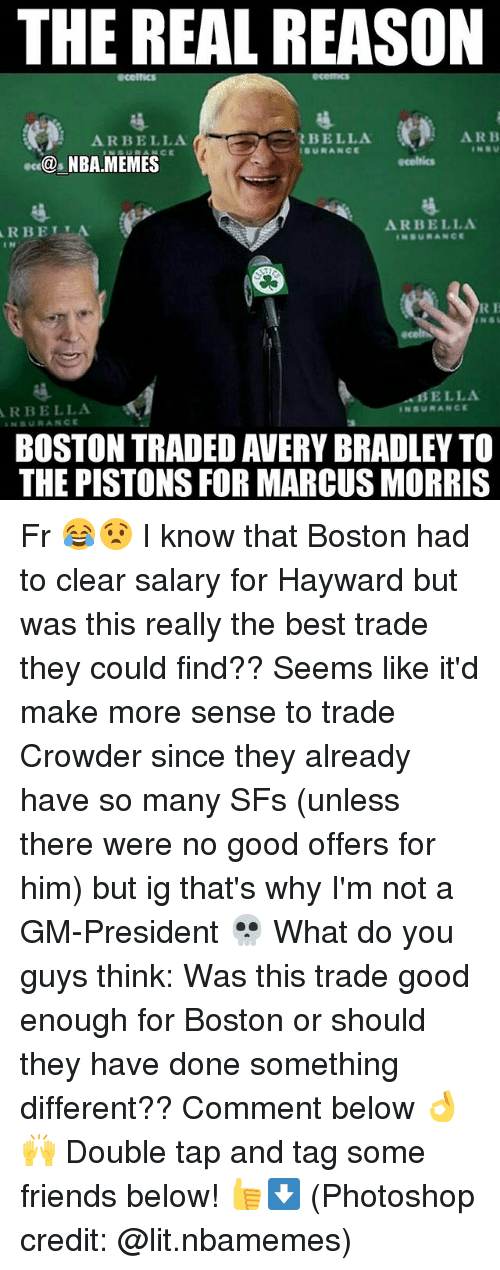 Friends, Lit, and Memes: THE REAL REASON  ARBELLA  BELLA  SURANCE  ARB  NBA MEMES  RBELLA  I N  ARBELLA  NSURANCE  R H  BELLA  RBELLA  BOSTON TRADED AVERY BRADLEY TO  THE PISTONS FOR MARCUS MORRIS Fr 😂😧 I know that Boston had to clear salary for Hayward but was this really the best trade they could find?? Seems like it'd make more sense to trade Crowder since they already have so many SFs (unless there were no good offers for him) but ig that's why I'm not a GM-President 💀 What do you guys think: Was this trade good enough for Boston or should they have done something different?? Comment below 👌🙌 Double tap and tag some friends below! 👍⬇ (Photoshop credit: @lit.nbamemes)