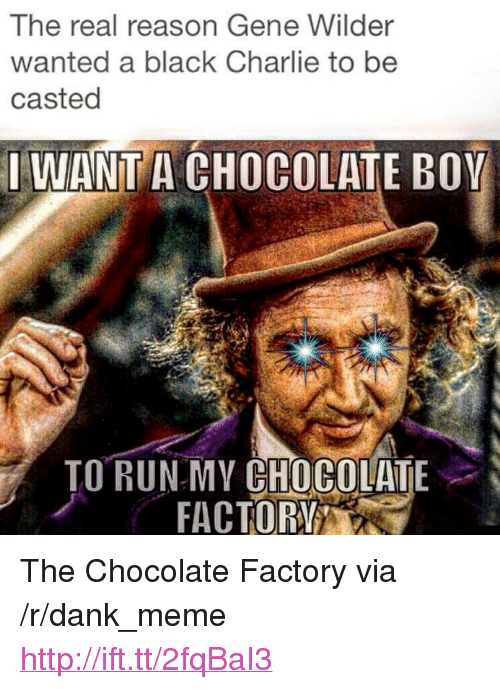 """Charlie, Dank, and Meme: The real reason Gene Wilder  wanted a black Charlie to be  casted  IWANT A CHOCOLATE BOY  ORRAC OR  TO RUNMY CHOCOLATE <p>The Chocolate Factory via /r/dank_meme <a href=""""http://ift.tt/2fqBaI3"""">http://ift.tt/2fqBaI3</a></p>"""