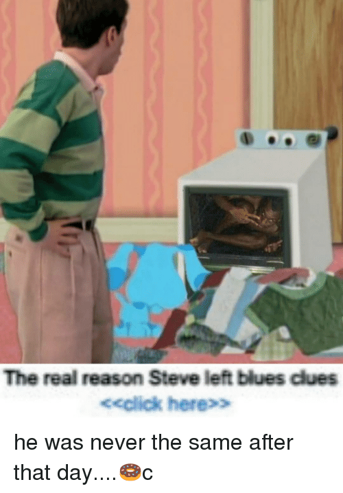 Blue's Clues, Memes, and The Real: The real reason Steve left blues clues  eeclick here>> he was never the same after that day....🍩c