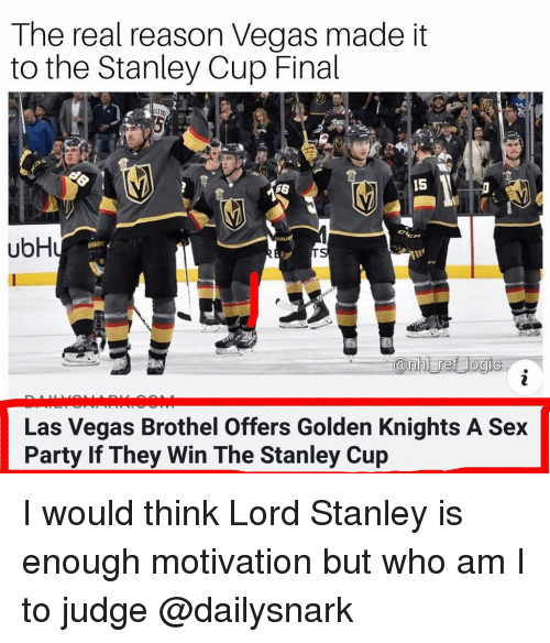 Memes, Party, and Sex: The real reason Vegas made it  to the Stanley Cup Final  56  15  ubH  Las Vegas Brothel Offers Golden Knights A Sex  Party If They Win The Stanley Cup I would think Lord Stanley is enough motivation but who am I to judge @dailysnark