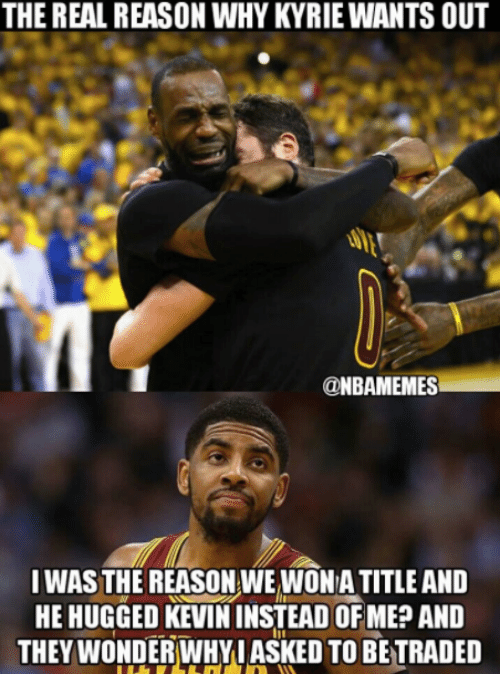 Nba, The Real, and Reason: THE REAL REASON WHY KYRIE WANTS OUT  ONBAMEMES  I WAS THE REASON WE WONA TITLE AND  HE HUGGED KEVIN INSTEAD OFMEP AND  THEY WONDERWHYIASKED TO BETRADED