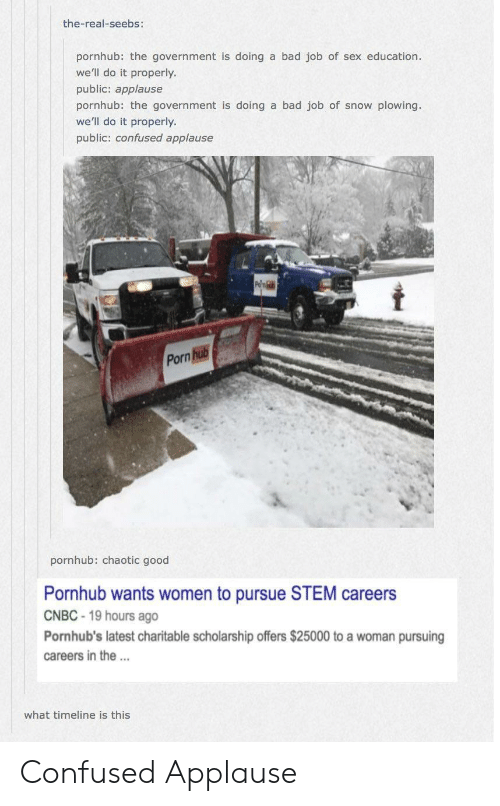 Bad, Confused, and Pornhub: the-real-seebs:  pornhub: the government is doing a bad job of sex education.  we'll do it properly.  public: applause  pornhub the government is doing a bad job of snow plowing.  we'll do it properly  public: confused applause  Porn  pornhub: chaotic good  Pornhub wants women to pursue STEM careers  CNBC 19 hours ago  Pornhub's latest charitable scholarship offers $25000 to a woman pursuing  careers in the.  what timeline is this Confused Applause