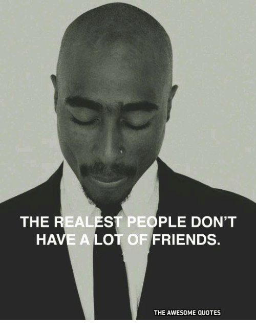 The Realest People Dont Have A Lot Of Friends The Awesome Quotes
