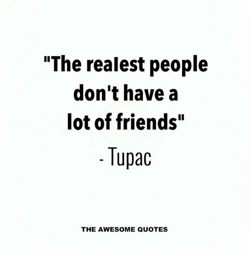 The Realest People Dont Have A Lot Of Friends Tupac The Awesome