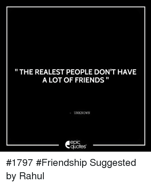 The Realest People Dont Have A Lot Of Friends Unknown Epic Quotes