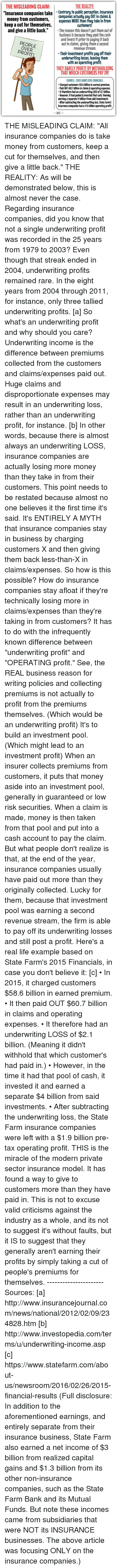 "Dank, Pool, and State Farm: THE REALITY  THE MISLEADING CLAIM:  ""Insurance companies take  Contrary to public perception, insurance  companies actually pay OUT in claims &  money from customers,  expenses MORE than they take in from  keep a cut for themselves,  customers!  and give a little back  The reason this doesn't put them out of  business is because they pool the cash  and invest it prior to paying it back  out in claims, giving them a second  OVER  revenue stream.  Their investment profits pay offtheir  underwriting losses, leaving them  with an operating profit.  THAT WHICH CUSTOMERS PAY IN!  XAMPLE-STATE FARMS 2015 FINANCIALS:  Charged customers $58.6 billion in earned premium.  Paid OUT $60.7 billion in claims&operating expenses.  It therefore had an underwriting LOSS of 21 billion.  However, it had pooled& invested that cash, thereby  earning a separate $4 billion from said investments.  After subtracting the underwriting loss. State Farm's  insurance companies had a $19 billion operating profit.  WAC THE MISLEADING CLAIM: ""All insurance companies do is take money from customers, keep a cut for themselves, and then give a little back.""  THE REALITY: As will be demonstrated below, this is almost never the case.   Regarding insurance companies, did you know that not a single underwriting profit was recorded in the 25 years from 1979 to 2003? Even though that streak ended in 2004, underwriting profits remained rare. In the eight years from 2004 through 2011, for instance, only three tallied underwriting profits. [a]  So what's an underwriting profit and why should you care?  Underwriting income is the difference between premiums collected from the customers and claims/expenses paid out. Huge claims and disproportionate expenses may result in an underwriting loss, rather than an underwriting profit, for instance. [b] In other words, because there is almost always an underwriting LOSS, insurance companies are actually losing more money than they take in from their customers. This point needs to be restated because almost no one believes it the first time it's said. It's ENTIRELY A MYTH that insurance companies stay in business by charging customers X and then giving them back less-than-X in claims/expenses.  So how is this possible? How do insurance companies stay afloat if they're technically losing more in claims/expenses than they're taking in from customers?    It has to do with the infrequently known difference between ""underwriting profit"" and ""OPERATING profit.""  See, the REAL business reason for writing policies and collecting premiums is not actually to profit from the premiums themselves. (Which would be an underwriting profit) It's to build an investment pool. (Which might lead to an investment profit)   When an insurer collects premiums from customers, it puts that money aside into an investment pool, generally in guaranteed or low risk securities. When a claim is made, money is then taken from that pool and put into a cash account to pay the claim. But what people don't realize is that, at the end of the year, insurance companies usually have paid out more than they originally collected. Lucky for them, because that investment pool was earning a second revenue stream, the firm is able to pay off its underwriting losses and still post a profit.   Here's a real life example based on State Farm's 2015 Financials, in case you don't believe it: [c]  • In 2015, it charged customers $58.6 billion in earned premium.  • It then paid OUT $60.7 billion in claims and operating expenses. • It therefore had an underwriting LOSS of $2.1 billion. (Meaning it didn't withhold that which customer's had paid in.) • However, in the time it had that pool of cash, it invested it and earned a separate $4 billion from said investments.   • After subtracting the underwriting loss, the State Farm insurance companies were left with a $1.9 billion pre-tax operating profit.   THIS is the miracle of the modern private sector insurance model. It has found a way to give to customers more than they have paid in. This is not to excuse valid criticisms against the industry as a whole, and its not to suggest it's without faults, but it IS to suggest that they generally aren't earning their profits by simply taking a cut of people's premiums for themselves. ---------------------- Sources: [a] http://www.insurancejournal.com/news/national/2012/02/09/234828.htm  [b] http://www.investopedia.com/terms/u/underwriting-income.asp  [c] https://www.statefarm.com/about-us/newsroom/2016/02/26/2015-financial-results (Full disclosure: In addition to the aforementioned earnings, and entirely separate from their insurance business, State Farm also earned a net income of $3 billion from realized capital gains and $1.3 billion from its other non-insurance companies, such as the State Farm Bank and its Mutual Funds. But note these incomes came from subsidiaries that were NOT its INSURANCE businesses. The above article was focusing ONLY on the insurance companies.)"
