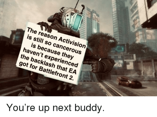 Reason, Battlefront, and Got: The reason Activision  is still so cancerous  is because they  haven't experienced  the backlash that EA  got for Battlefront 2.