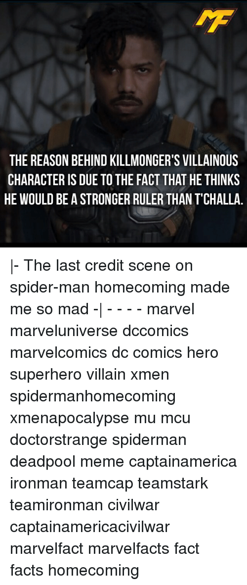 Facts, Meme, and Memes: THE REASON BEHIND KILLMONGER'S VILLAINOUS  CHARACTER IS DUE TO THE FACT THAT HE THINKS  HE WOULD BE A STRONGER RULER THAN TCHALLA |- The last credit scene on spider-man homecoming made me so mad -| - - - - marvel marveluniverse dccomics marvelcomics dc comics hero superhero villain xmen spidermanhomecoming xmenapocalypse mu mcu doctorstrange spiderman deadpool meme captainamerica ironman teamcap teamstark teamironman civilwar captainamericacivilwar marvelfact marvelfacts fact facts homecoming