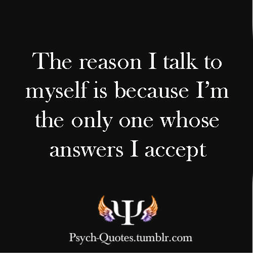 The Reason I Talk To Myself Is Because Im The Only One Whose