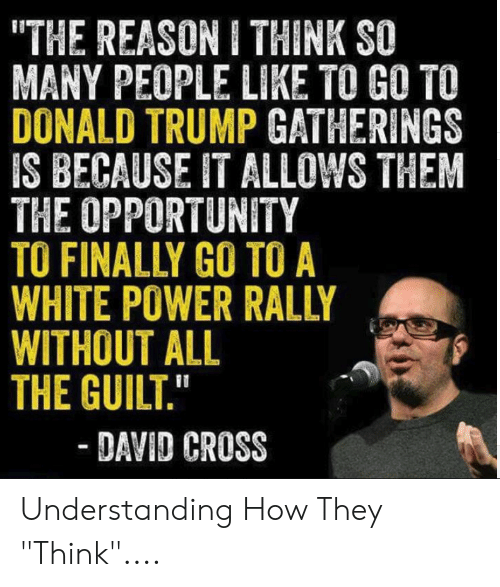 "Donald Trump, Cross, and Opportunity: THE REASON I THINK SO  MANY PEOPLE LIKE TO GO TO  DONALD TRUMP GATHERINGS  IS BECAUSE IT ALLOWS THEM  THE OPPORTUNITY  TO FINALLY GO TO A  WHITE POWER RALLY  WITHOUT ALL  THE GUILT.""  - DAVID CROSS Understanding How They ""Think""...."