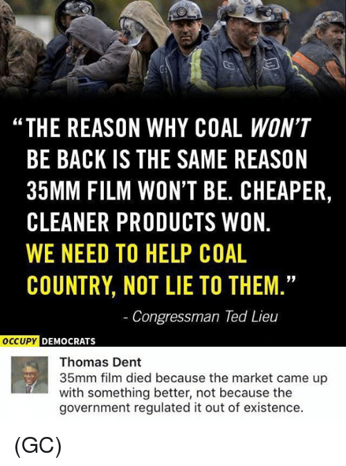 """Memes, Ted, and Help: """"THE REASON WHY COAL WON'T  BE BACK IS THE SAME REASON  35MM FILM WON'T BE. CHEAPER,  CLEANER PRODUCTS WON  WE NEED TO HELP COAL  COUNTRY NOT LIE TO THEM  Congressman Ted Lieu  OCCUPY DEMOCRATS  Thomas Dent  35mm film died because the market came up  with something better, not because the  government regulated it out of existence. (GC)"""