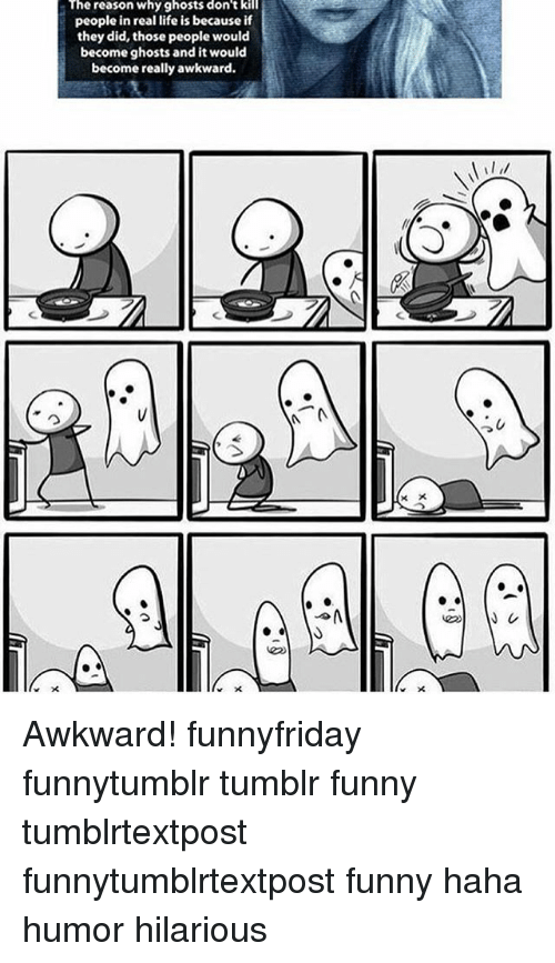 Funny, Life, and Memes: The reason why ghosts don't kill  people in real life is because if  they did, those people would  become ghosts and it would  become really awkward. Awkward! funnyfriday funnytumblr tumblr funny tumblrtextpost funnytumblrtextpost funny haha humor hilarious