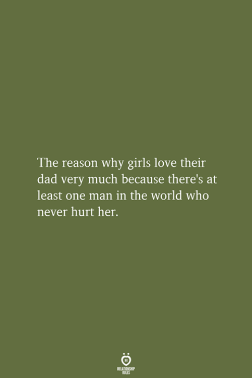 Dad, Girls, and Love: The reason why girls love their  dad very much because there's at  least one man in the world who  never hurt her.  RELATIONSHIP  LES