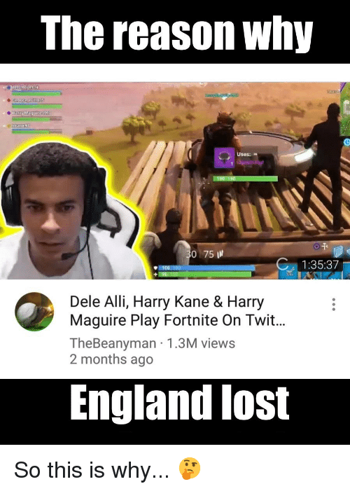 The Reason Why Uses 0 75 13537 1001100 Dele Alli Harry Kane Harry Maguire Play Fortnite On Twit Thebeanyman 13m Views 2 Months Ago England Lost England Meme On Me Me
