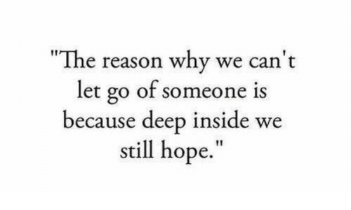 """Hope, Reason, and Deep: """"The reason why we can't  let go of someone is  because deep inside we  still hope."""