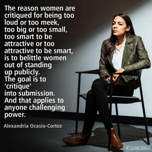 Goal, Power, and Women: The reason women are  critiqued for being too  loud or too meek,  too big or too small,  too smart to be  attractive or to0  attractive to be smart,  is to belittle women  out of standing  up publicly.  The goal is to  'critique'  into submission.  And that applies to  anyone challenging  power.  Alexandria Ocasio-Cortez  democrats.com