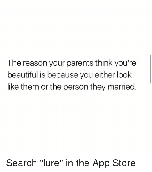 """Beautiful, Memes, and Parents: The reason your parents think you're  beautiful is because you either look  like them or the person they married. Search """"lure"""" in the App Store"""
